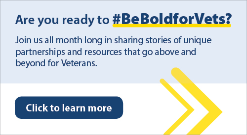 A text banner saying are you ready to hashtag be bold for Vets? Join us all month long in sharing stories of unique partnerships and resources that go above and beyond for Veterans. Click to learn more.