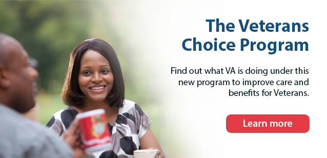 Veterans Access, Choice and Accountability Act.  Find out what VA is doing under this new law to improve care and benefits for Veterans Learn more.
