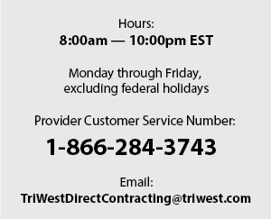Click to email TriWest. Hours: 8:00am — 10:00pm EST. Monday through Friday, excluding federal holidays. Provider Customer Service Number: 1-866-284-3743